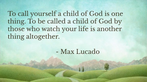 To call yourself a child of God is one thing. To be called a child of God by those who watch your life is another thing altogether. - Max Lucado